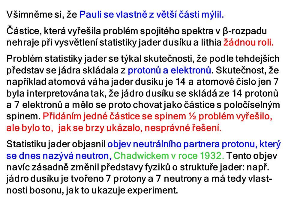 Všimněme si, že Pauli se vlastně z větší části mýlil. Částice, která vyřešila problém spojitého spektra v β-rozpadu nehraje při vysvětlení statistiky