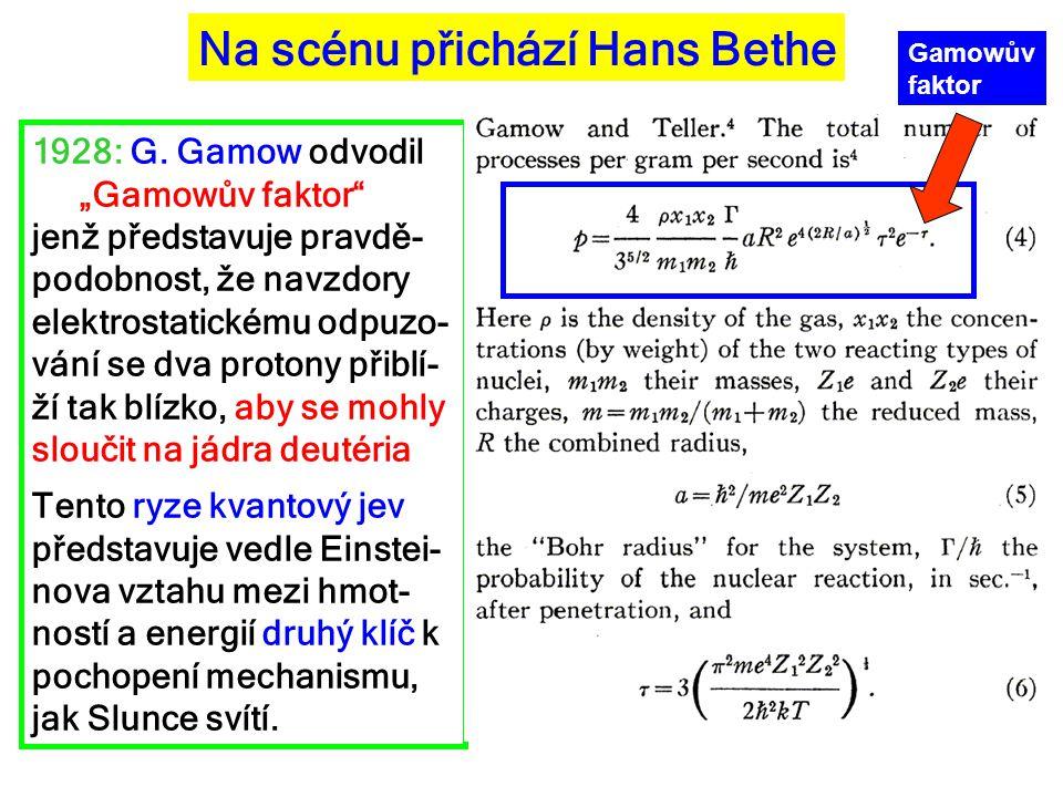 """Na scénu přichází Hans Bethe 1928: G. Gamow odvodil """"Gamowův faktor"""" jenž představuje pravdě- podobnost, že navzdory elektrostatickému odpuzo- vání se"""
