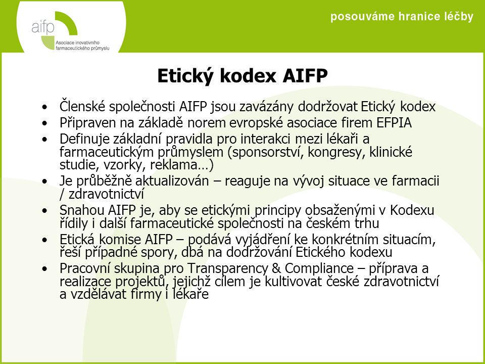 Etický kodex AIFP Členské společnosti AIFP jsou zavázány dodržovat Etický kodex Připraven na základě norem evropské asociace firem EFPIA Definuje základní pravidla pro interakci mezi lékaři a farmaceutickým průmyslem (sponsorství, kongresy, klinické studie, vzorky, reklama…) Je průběžně aktualizován – reaguje na vývoj situace ve farmacii / zdravotnictví Snahou AIFP je, aby se etickými principy obsaženými v Kodexu řídily i další farmaceutické společnosti na českém trhu Etická komise AIFP – podává vyjádření ke konkrétním situacím, řeší případné spory, dbá na dodržování Etického kodexu Pracovní skupina pro Transparency & Compliance – příprava a realizace projektů, jejichž cílem je kultivovat české zdravotnictví a vzdělávat firmy i lékaře