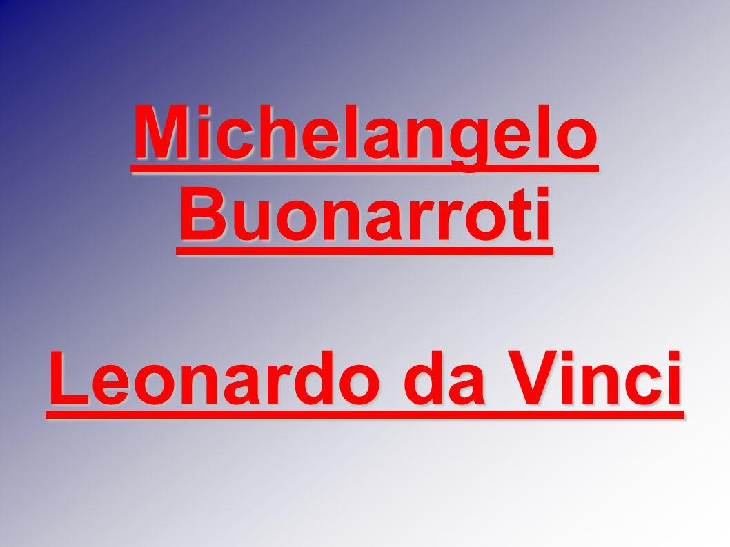 Michelangelo Buonarroti Leonardo da Vinci