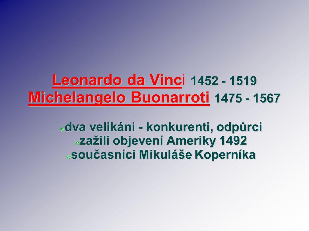 Leonardo da Vinc 1452 - 1519 Leonardo da Vinci 1452 - 1519 Michelangelo Buonarroti 1475 - 1567 dva velikáni - konkurenti, odpůrci zažili objevení Amer