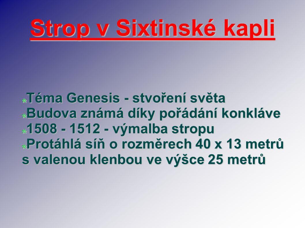 Strop v Sixtinské kapli Téma Genesis - stvoření světa Budova známá díky pořádání konkláve 1508 - 1512 - výmalba stropu Protáhlá síň o rozměrech 40 x 1