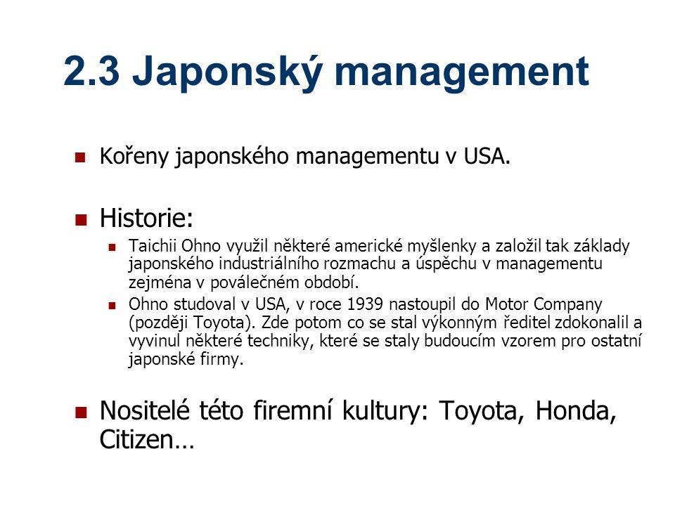 2.3 Japonský management Kořeny japonského managementu v USA. Historie: Taichii Ohno využil některé americké myšlenky a založil tak základy japonského