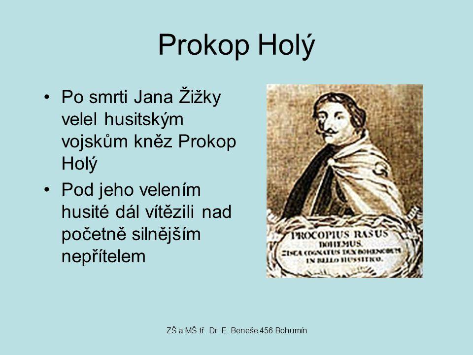 Prokop Holý Po smrti Jana Žižky velel husitským vojskům kněz Prokop Holý Pod jeho velením husité dál vítězili nad početně silnějším nepřítelem ZŠ a MŠ