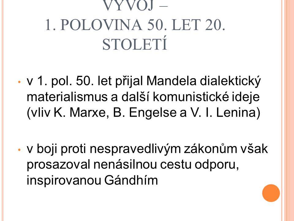 MANDELŮV POLITICKÝ VÝVOJ – 1. POLOVINA 50. LET 20. STOLETÍ v 1. pol. 50. let přijal Mandela dialektický materialismus a další komunistické ideje (vliv