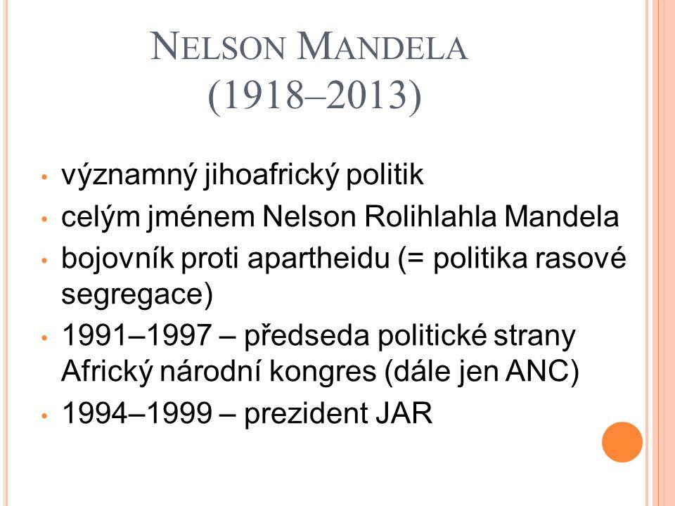 N ELSON M ANDELA (1918–2013) významný jihoafrický politik celým jménem Nelson Rolihlahla Mandela bojovník proti apartheidu (= politika rasové segregac