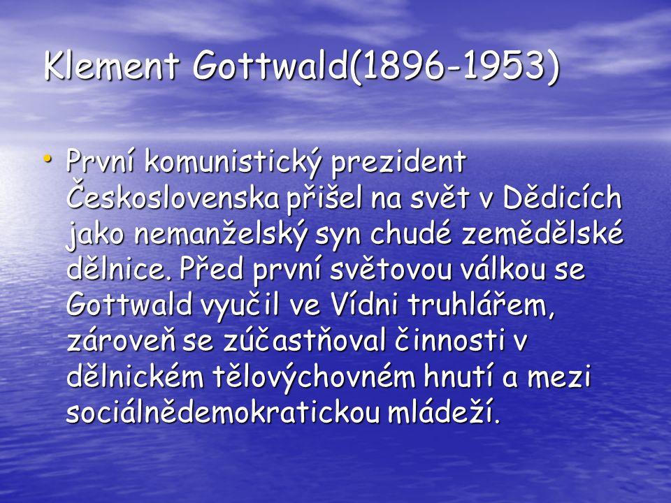 Klement Gottwald(1896-1953) První komunistický prezident Československa přišel na svět v Dědicích jako nemanželský syn chudé zemědělské dělnice. Před