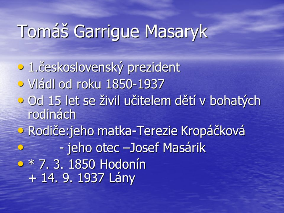Tomáš Garrigue Masaryk 1.československý prezident 1.československý prezident Vládl od roku 1850-1937 Vládl od roku 1850-1937 Od 15 let se živil učitel