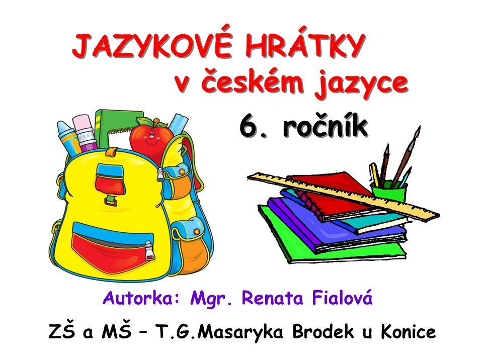 JAZYKOVÉ HRÁTKY v českém jazyce Autorka: Mgr. Renata Fialová ZŠ a MŠ – T.G.Masaryka Brodek u Konice 6. ročník