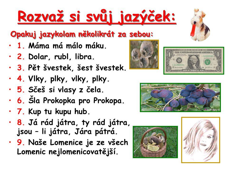 1. Máma má málo máku. 2. Dolar, rubl, libra. 3. Pět švestek, šest švestek. 4. Vlky, plky, vlky, plky. 5. Sčeš si vlasy z čela. 6. Šla Prokopka pro Pro