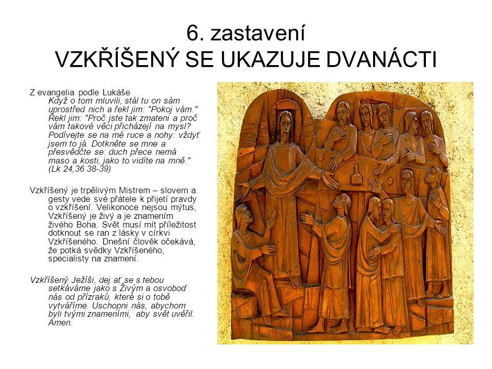 6. zastavení VZKŘÍŠENÝ SE UKAZUJE DVANÁCTI Z evangelia podle Lukáše Když o tom mluvili, stál tu on sám uprostřed nich a řekl jim:
