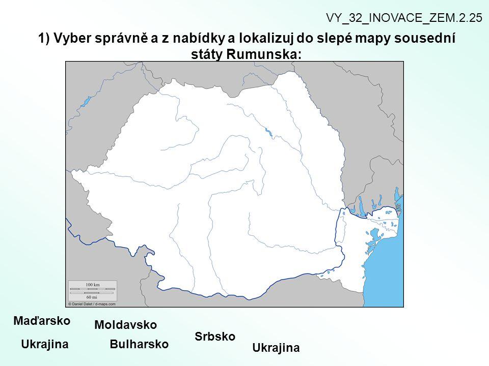 1) Vyber správně a z nabídky a lokalizuj do slepé mapy sousední státy Rumunska: Maďarsko Ukrajina Moldavsko Bulharsko Srbsko Ukrajina VY_32_INOVACE_ZE