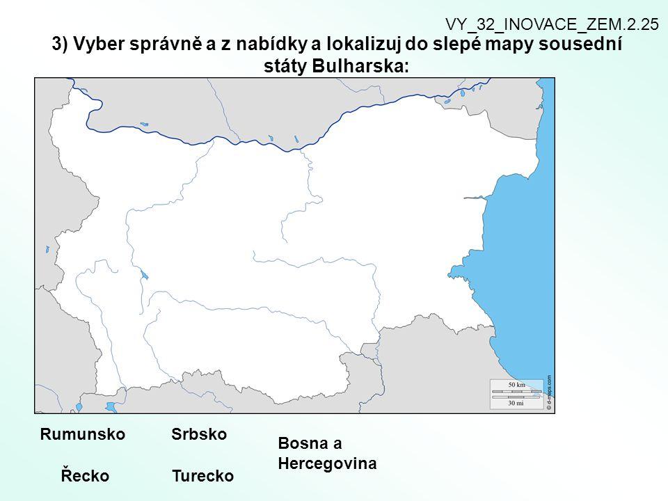 3) Vyber správně a z nabídky a lokalizuj do slepé mapy sousední státy Bulharska: Rumunsko Řecko Srbsko Bosna a Hercegovina Turecko VY_32_INOVACE_ZEM.2