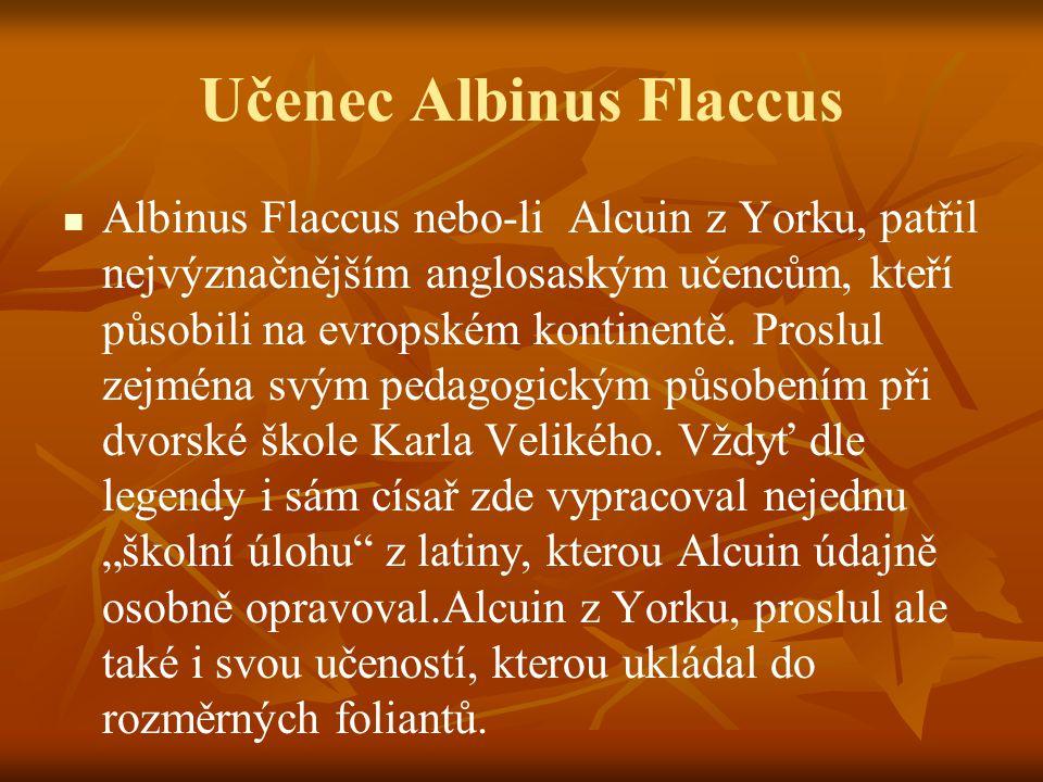 Učenec Albinus Flaccus Albinus Flaccus nebo-li Alcuin z Yorku, patřil nejvýznačnějším anglosaským učencům, kteří působili na evropském kontinentě. Pro