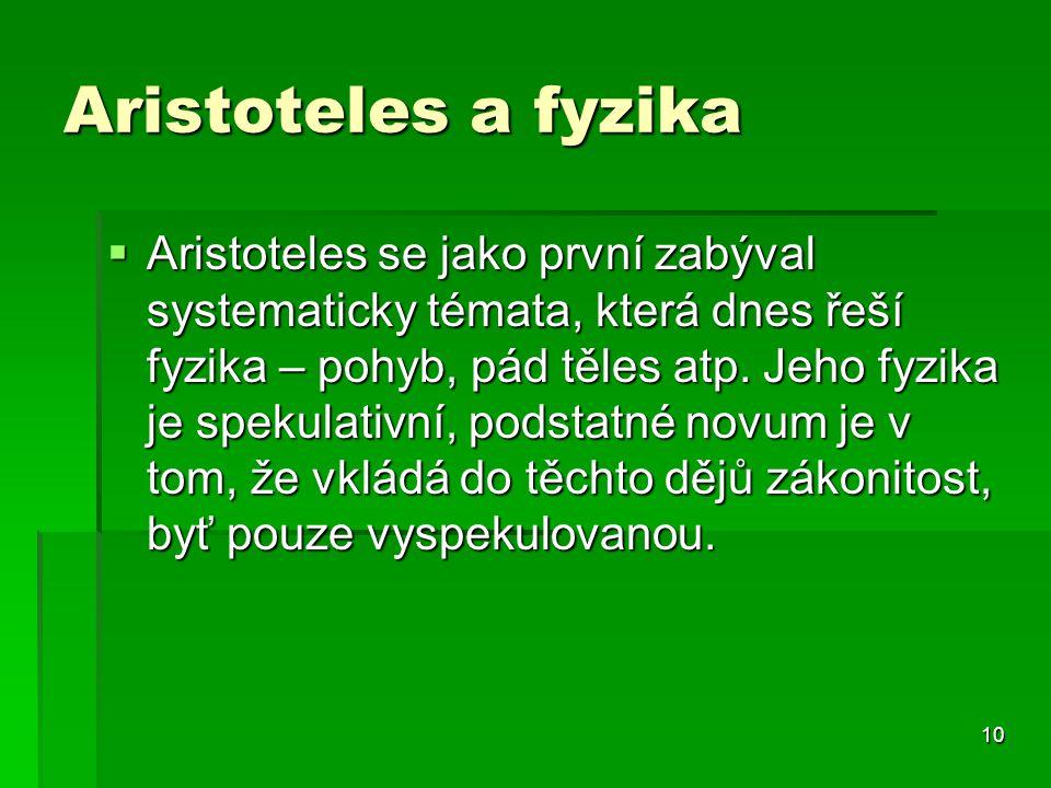 10 Aristoteles a fyzika  Aristoteles se jako první zabýval systematicky témata, která dnes řeší fyzika – pohyb, pád těles atp. Jeho fyzika je spekula