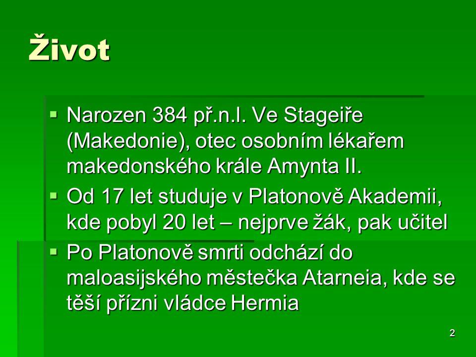 2 Život  Narozen 384 př.n.l. Ve Stageiře (Makedonie), otec osobním lékařem makedonského krále Amynta II.  Od 17 let studuje v Platonově Akademii, kd