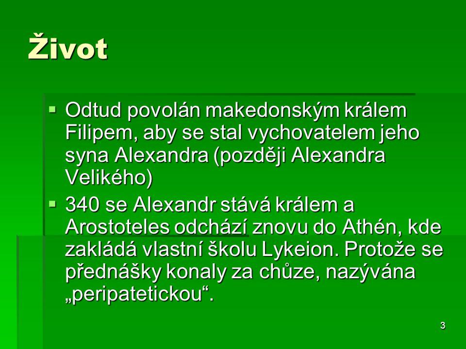 3 Život  Odtud povolán makedonským králem Filipem, aby se stal vychovatelem jeho syna Alexandra (později Alexandra Velikého)  340 se Alexandr stává králem a Arostoteles odchází znovu do Athén, kde zakládá vlastní školu Lykeion.