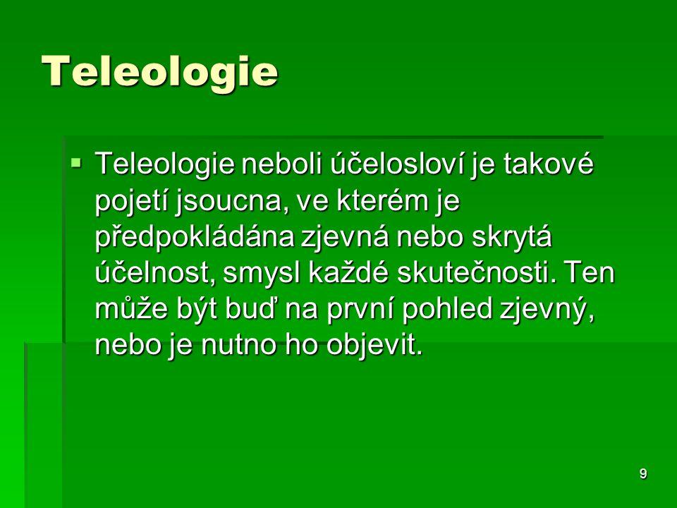9 Teleologie  Teleologie neboli účelosloví je takové pojetí jsoucna, ve kterém je předpokládána zjevná nebo skrytá účelnost, smysl každé skutečnosti.