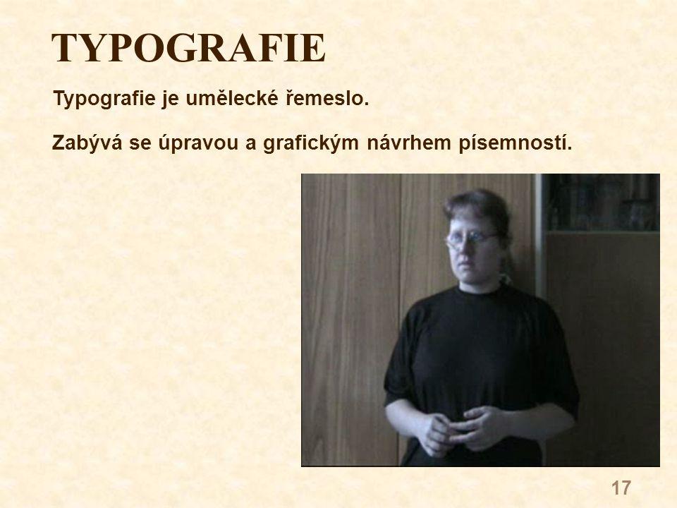 17 TYPOGRAFIE Typografie je umělecké řemeslo. Zabývá se úpravou a grafickým návrhem písemností.