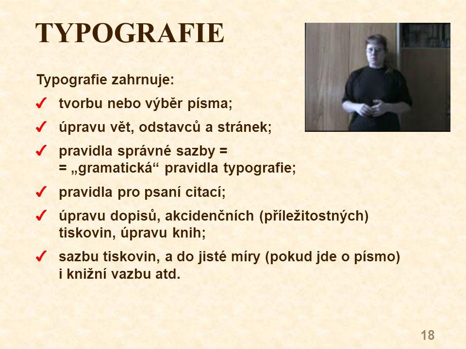 """18 TYPOGRAFIE Typografie zahrnuje: 4tvorbu nebo výběr písma; 4úpravu vět, odstavců a stránek; 4pravidla správné sazby = = """"gramatická pravidla typografie; 4pravidla pro psaní citací; 4úpravu dopisů, akcidenčních (příležitostných) tiskovin, úpravu knih; 4sazbu tiskovin, a do jisté míry (pokud jde o písmo) i knižní vazbu atd."""
