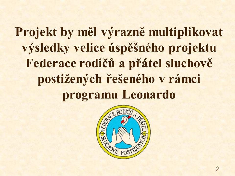 2 Projekt by měl výrazně multiplikovat výsledky velice úspěšného projektu Federace rodičů a přátel sluchově postižených řešeného v rámci programu Leonardo