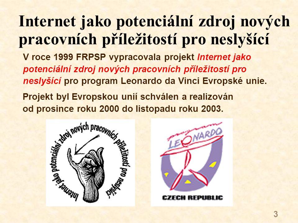 3 Internet jako potenciální zdroj nových pracovních příležitostí pro neslyšící V roce 1999 FRPSP vypracovala projekt Internet jako potenciální zdroj nových pracovních příležitostí pro neslyšící pro program Leonardo da Vinci Evropské unie.