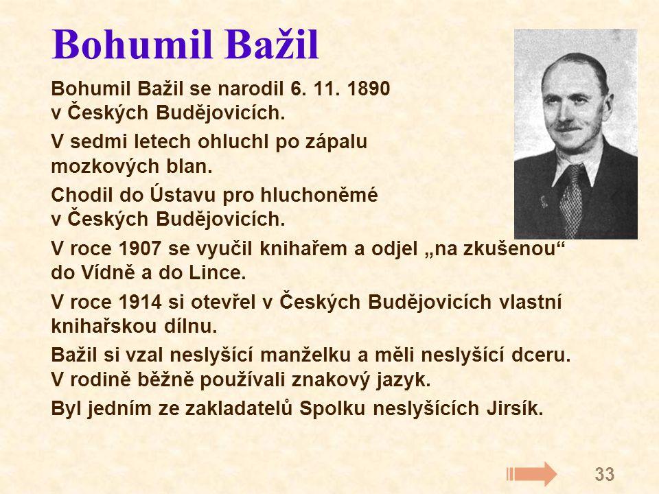 33 Bohumil Bažil Bohumil Bažil se narodil 6. 11. 1890 v Českých Budějovicích. V sedmi letech ohluchl po zápalu mozkových blan. Chodil do Ústavu pro hl