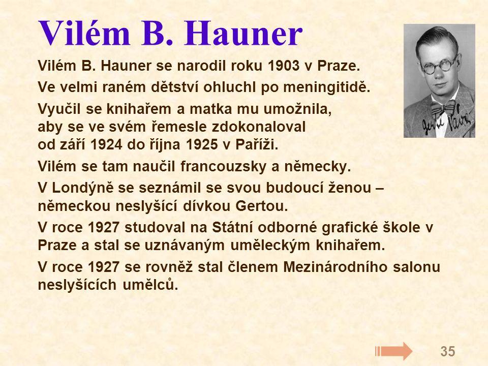 35 Vilém B. Hauner Vilém B. Hauner se narodil roku 1903 v Praze. Ve velmi raném dětství ohluchl po meningitidě. Vyučil se knihařem a matka mu umožnila