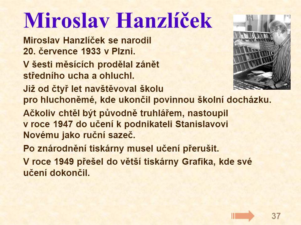 37 Miroslav Hanzlíček Miroslav Hanzlíček se narodil 20. července 1933 v Plzni. V šesti měsících prodělal zánět středního ucha a ohluchl. Již od čtyř l