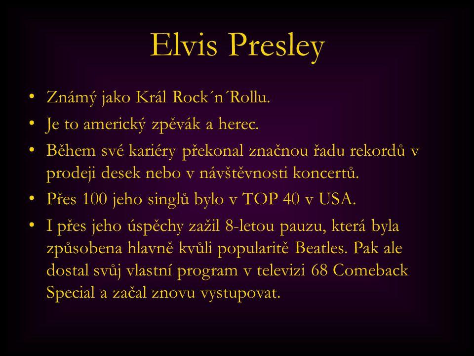 Elvis Presley Známý jako Král Rock´n´Rollu. Je to americký zpěvák a herec. Během své kariéry překonal značnou řadu rekordů v prodeji desek nebo v návš