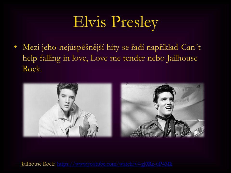 Elvis Presley Mezi jeho nejúspěšnější hity se řadí například Can´t help falling in love, Love me tender nebo Jailhouse Rock. Jailhouse Rock: https://w