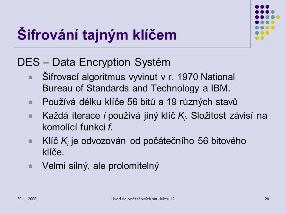 30.11.2006Úvod do počítačových sítí - lekce 1220 Šifrování tajným klíčem DES – Data Encryption Systém Šifrovací algoritmus vyvinut v r. 1970 National