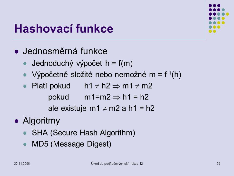 30.11.2006Úvod do počítačových sítí - lekce 1229 Hashovací funkce Jednosměrná funkce Jednoduchý výpočet h = f(m) Výpočetně složité nebo nemožné m = f
