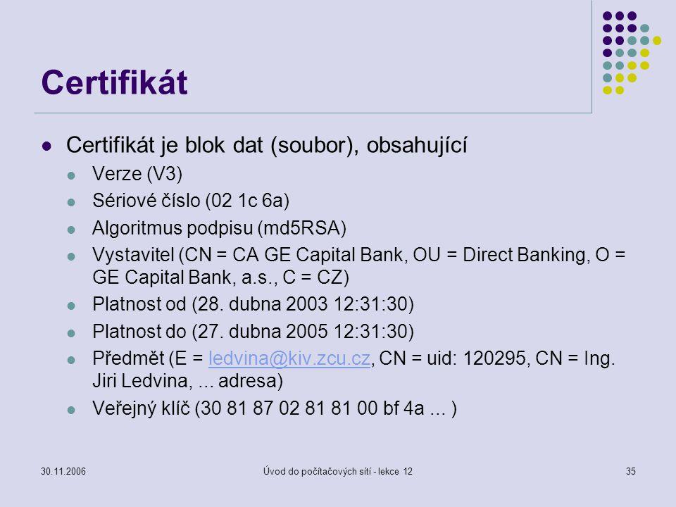 30.11.2006Úvod do počítačových sítí - lekce 1235 Certifikát Certifikát je blok dat (soubor), obsahující Verze (V3) Sériové číslo (02 1c 6a) Algoritmus