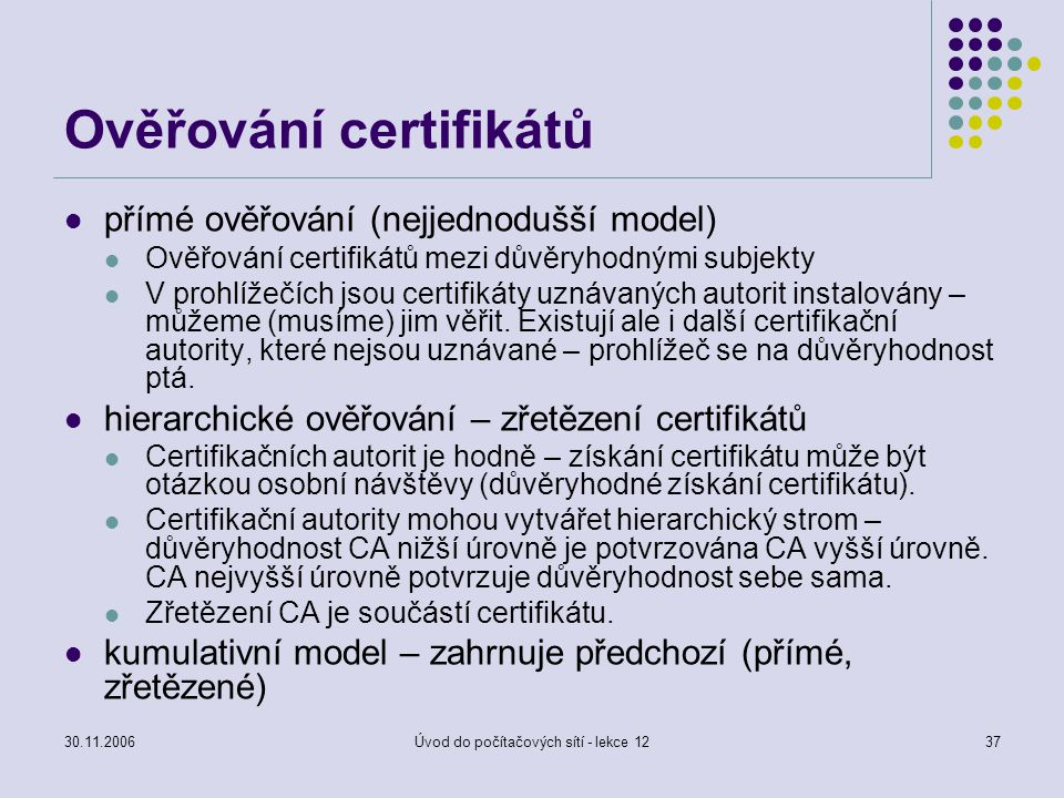 30.11.2006Úvod do počítačových sítí - lekce 1237 Ověřování certifikátů přímé ověřování (nejjednodušší model) Ověřování certifikátů mezi důvěryhodnými