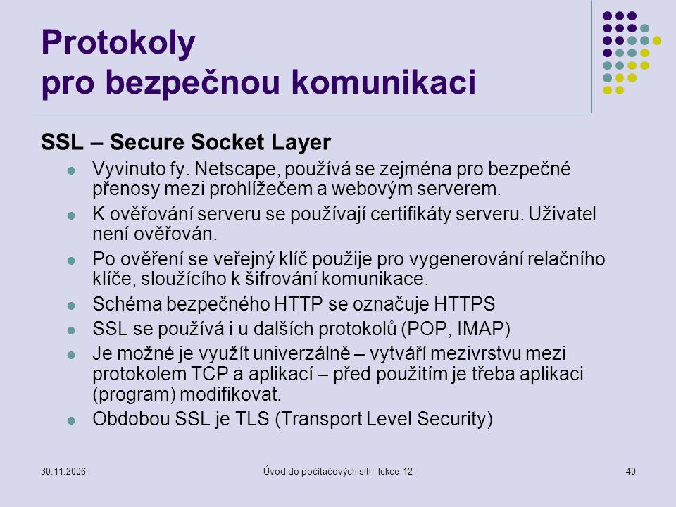 30.11.2006Úvod do počítačových sítí - lekce 1240 Protokoly pro bezpečnou komunikaci SSL – Secure Socket Layer Vyvinuto fy. Netscape, používá se zejmén