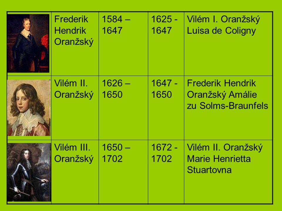 Frederik Hendrik Oranžský 1584 – 1647 1625 - 1647 Vilém I. Oranžský Luisa de Coligny Vilém II. Oranžský 1626 – 1650 1647 - 1650 Frederik Hendrik Oranž