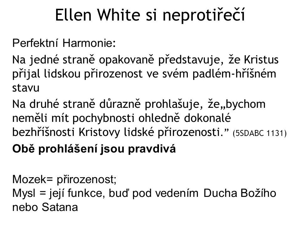 """Ellen White si neprotiřečí Perfektní Harmonie : Na jedné straně opakovaně představuje, že Kristus přijal lidskou přirozenost ve svém padlém-hříšném stavu Na druhé straně důrazně prohlašuje, že""""bychom neměli mít pochybnosti ohledně dokonalé bezhříšnosti Kristovy lidské přirozenosti. (5SDABC 1131) Obě prohlášení jsou pravdivá Mozek= přirozenost; Mysl = její funkce, buď pod vedením Ducha Božího nebo Satana"""