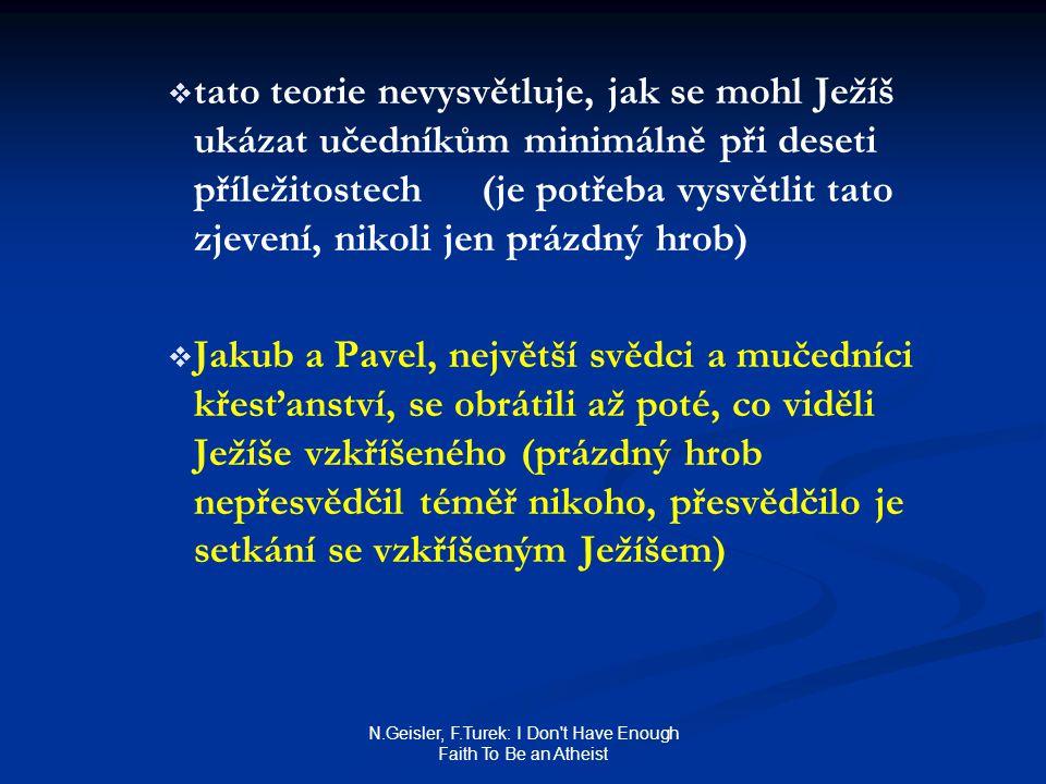 N.Geisler, F.Turek: I Don t Have Enough Faith To Be an Atheist   tato teorie nevysvětluje, jak se mohl Ježíš ukázat učedníkům minimálně při deseti příležitostech (je potřeba vysvětlit tato zjevení, nikoli jen prázdný hrob)   Jakub a Pavel, největší svědci a mučedníci křesťanství, se obrátili až poté, co viděli Ježíše vzkříšeného (prázdný hrob nepřesvědčil téměř nikoho, přesvědčilo je setkání se vzkříšeným Ježíšem)