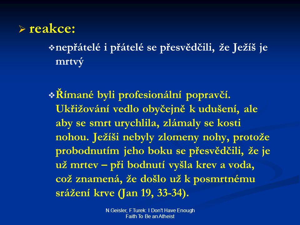 N.Geisler, F.Turek: I Don t Have Enough Faith To Be an Atheist   reakce:   nepřátelé i přátelé se přesvědčili, že Ježíš je mrtvý   Římané byli profesionální popravčí.