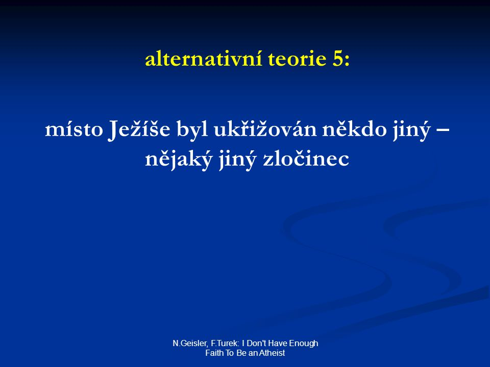 N.Geisler, F.Turek: I Don t Have Enough Faith To Be an Atheist alternativní teorie 5: místo Ježíše byl ukřižován někdo jiný – nějaký jiný zločinec