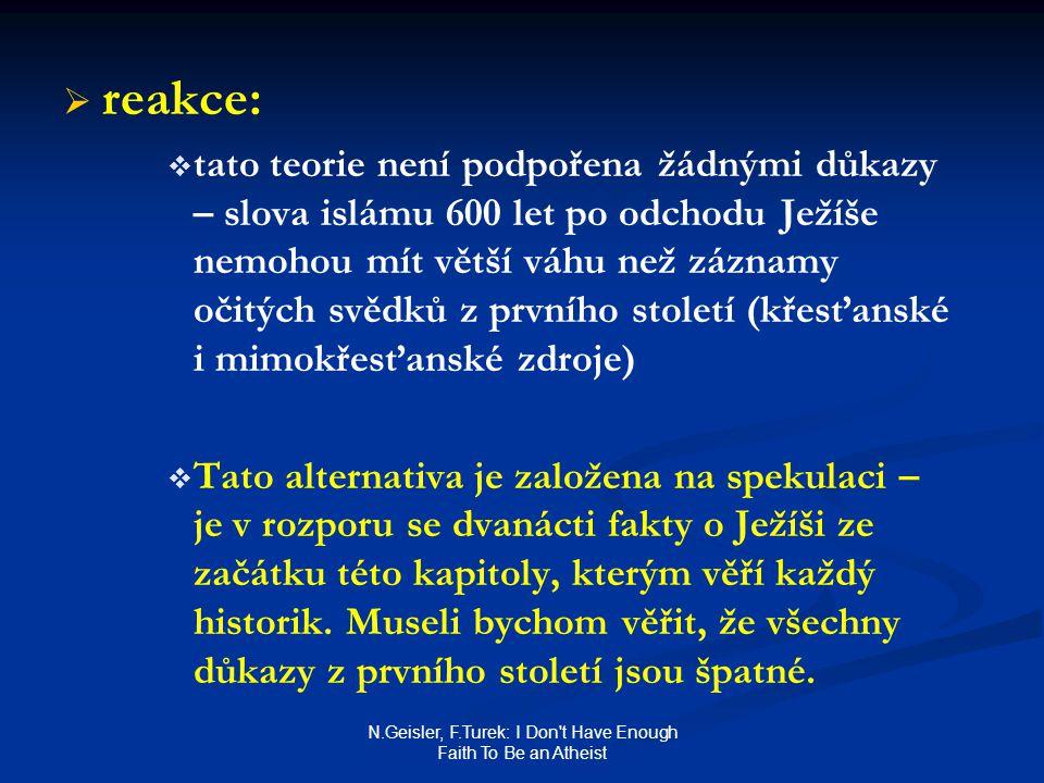 N.Geisler, F.Turek: I Don t Have Enough Faith To Be an Atheist   reakce:   tato teorie není podpořena žádnými důkazy – slova islámu 600 let po odchodu Ježíše nemohou mít větší váhu než záznamy očitých svědků z prvního století (křesťanské i mimokřesťanské zdroje)   Tato alternativa je založena na spekulaci – je v rozporu se dvanácti fakty o Ježíši ze začátku této kapitoly, kterým věří každý historik.