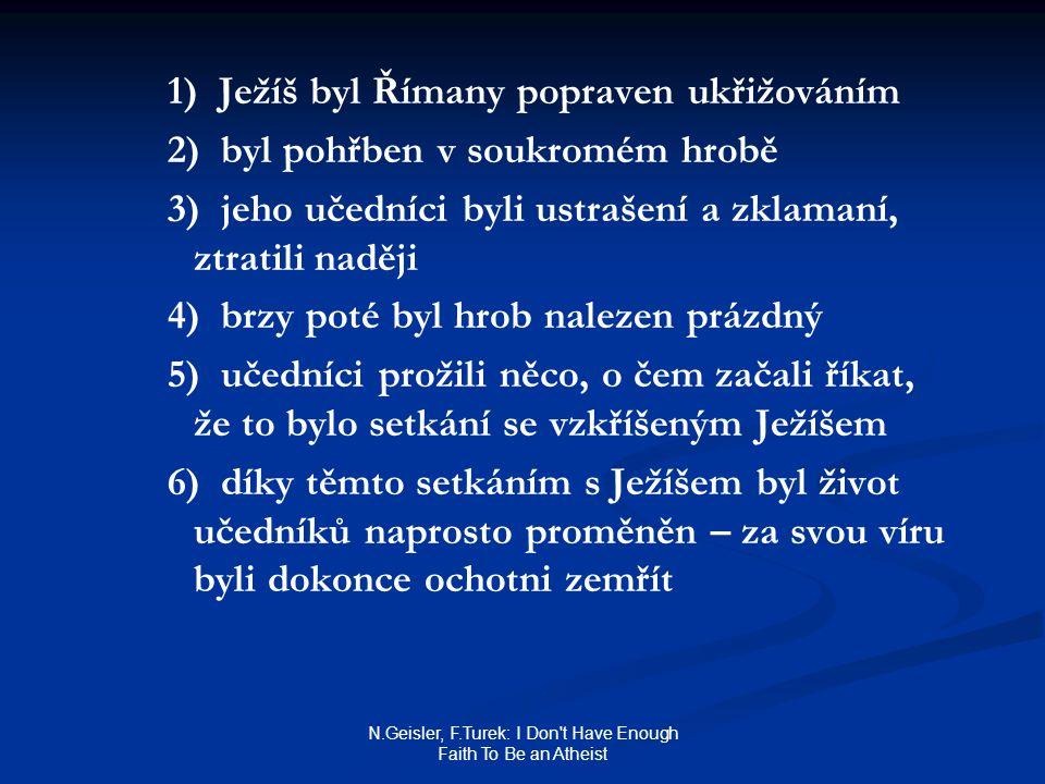 N.Geisler, F.Turek: I Don t Have Enough Faith To Be an Atheist 1) Ježíš byl Římany popraven ukřižováním 2) byl pohřben v soukromém hrobě 3) jeho učedníci byli ustrašení a zklamaní, ztratili naději 4) brzy poté byl hrob nalezen prázdný 5) učedníci prožili něco, o čem začali říkat, že to bylo setkání se vzkříšeným Ježíšem 6) díky těmto setkáním s Ježíšem byl život učedníků naprosto proměněn – za svou víru byli dokonce ochotni zemřít