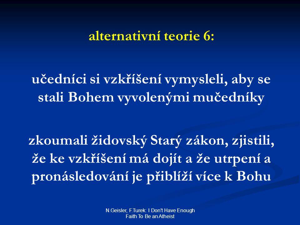 N.Geisler, F.Turek: I Don t Have Enough Faith To Be an Atheist alternativní teorie 6: učedníci si vzkříšení vymysleli, aby se stali Bohem vyvolenými mučedníky zkoumali židovský Starý zákon, zjistili, že ke vzkříšení má dojít a že utrpení a pronásledování je přiblíží více k Bohu