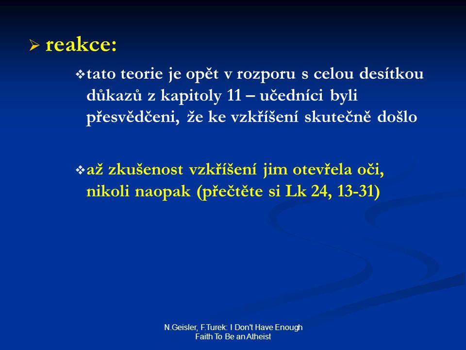 N.Geisler, F.Turek: I Don t Have Enough Faith To Be an Atheist   reakce:   tato teorie je opět v rozporu s celou desítkou důkazů z kapitoly 11 – učedníci byli přesvědčeni, že ke vzkříšení skutečně došlo   až zkušenost vzkříšení jim otevřela oči, nikoli naopak (přečtěte si Lk 24, 13-31)