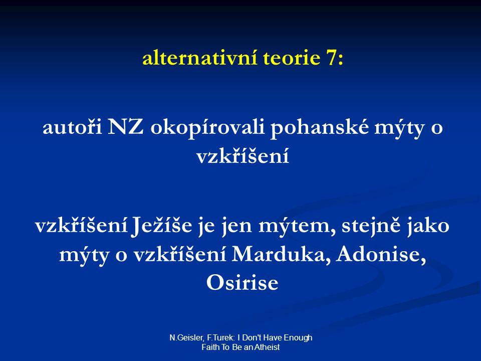 N.Geisler, F.Turek: I Don t Have Enough Faith To Be an Atheist alternativní teorie 7: autoři NZ okopírovali pohanské mýty o vzkříšení vzkříšení Ježíše je jen mýtem, stejně jako mýty o vzkříšení Marduka, Adonise, Osirise