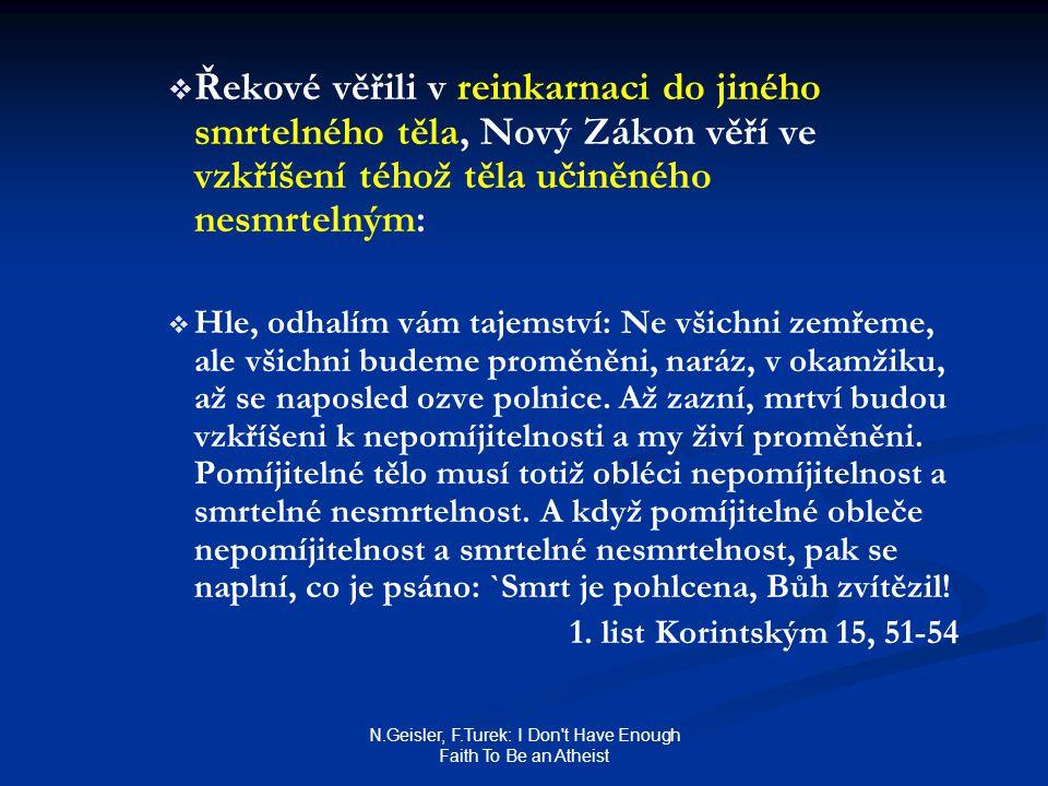 N.Geisler, F.Turek: I Don t Have Enough Faith To Be an Atheist   Řekové věřili v reinkarnaci do jiného smrtelného těla, Nový Zákon věří ve vzkříšení téhož těla učiněného nesmrtelným:   Hle, odhalím vám tajemství: Ne všichni zemřeme, ale všichni budeme proměněni, naráz, v okamžiku, až se naposled ozve polnice.