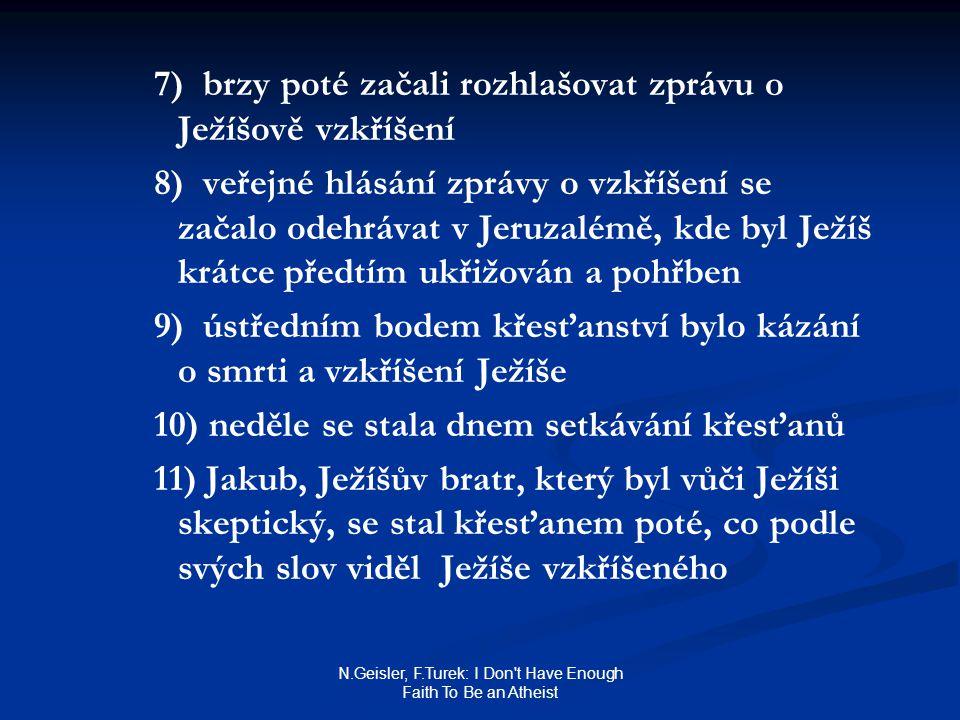N.Geisler, F.Turek: I Don t Have Enough Faith To Be an Atheist 7) brzy poté začali rozhlašovat zprávu o Ježíšově vzkříšení 8) veřejné hlásání zprávy o vzkříšení se začalo odehrávat v Jeruzalémě, kde byl Ježíš krátce předtím ukřižován a pohřben 9) ústředním bodem křesťanství bylo kázání o smrti a vzkříšení Ježíše 10) neděle se stala dnem setkávání křesťanů 11) Jakub, Ježíšův bratr, který byl vůči Ježíši skeptický, se stal křesťanem poté, co podle svých slov viděl Ježíše vzkříšeného