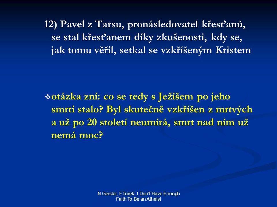 N.Geisler, F.Turek: I Don t Have Enough Faith To Be an Atheist 12) Pavel z Tarsu, pronásledovatel křesťanů, se stal křesťanem díky zkušenosti, kdy se, jak tomu věřil, setkal se vzkříšeným Kristem   otázka zní: co se tedy s Ježíšem po jeho smrti stalo.