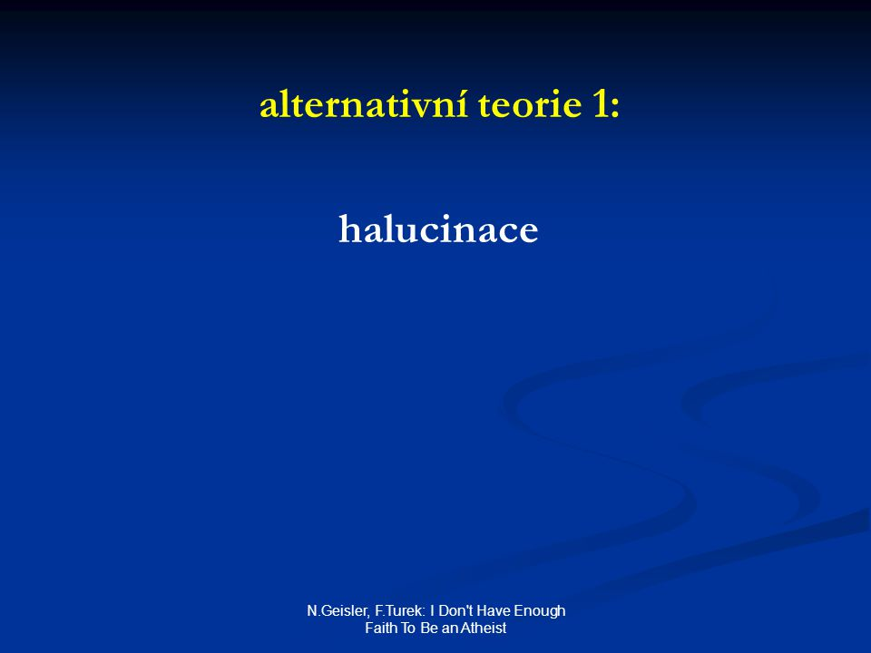 N.Geisler, F.Turek: I Don t Have Enough Faith To Be an Atheist alternativní teorie 1: halucinace